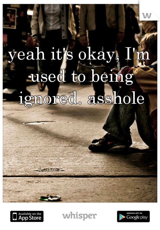 yeah it's okay, I'm used to being ignored. asshole