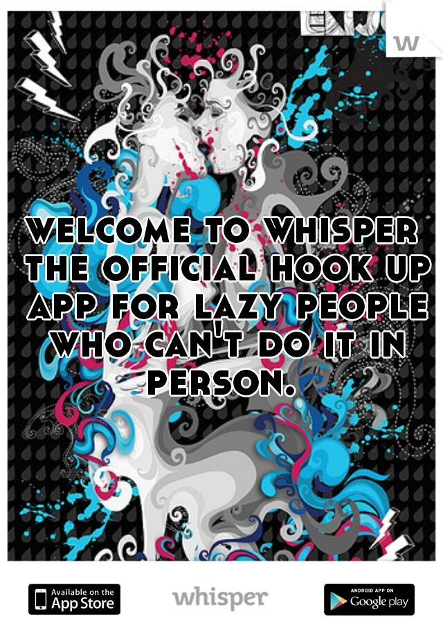 welcome to whisper the official hook up app for lazy people who can't do it in person.