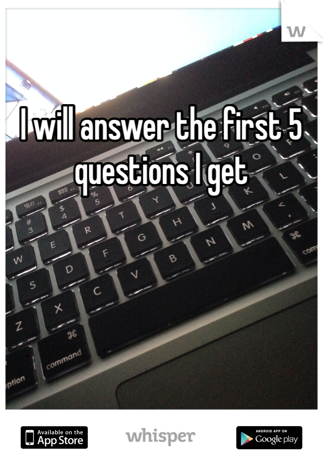 I will answer the first 5 questions I get