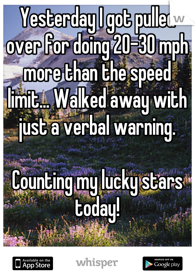 Yesterday I got pulled over for doing 20-30 mph more than the speed limit... Walked away with just a verbal warning.   Counting my lucky stars today!