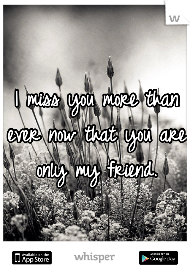 I miss you more than ever now that you are only my friend.