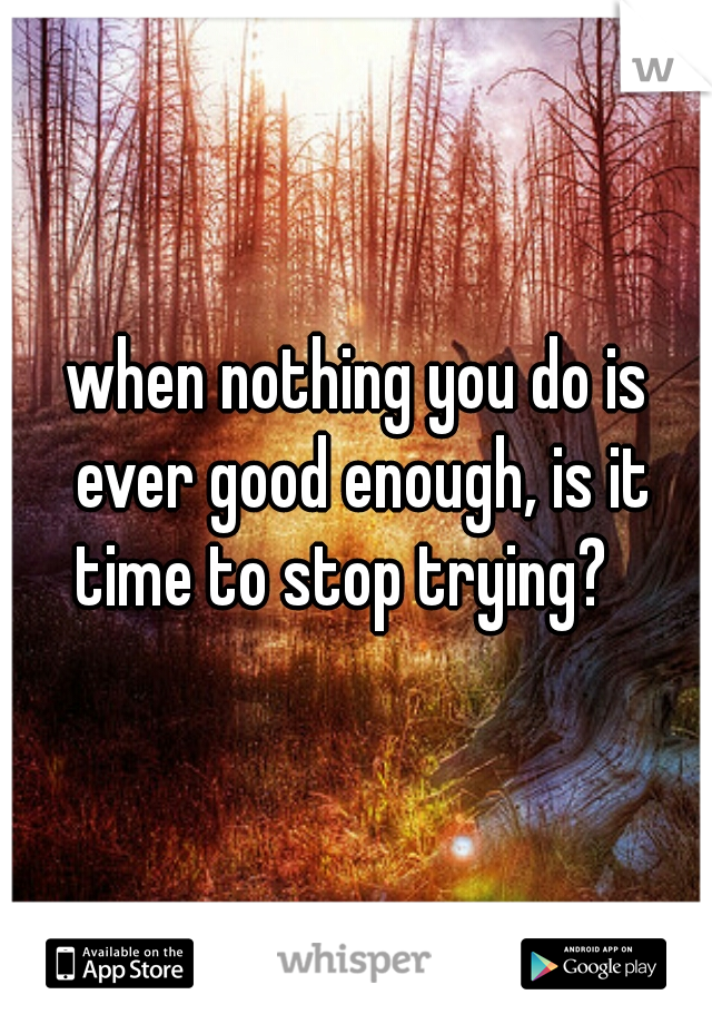 when nothing you do is ever good enough, is it time to stop trying?