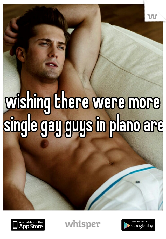 wishing there were more single gay guys in plano area