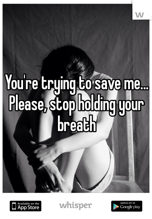 You're trying to save me... Please, stop holding your breath
