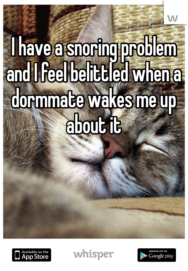 I have a snoring problem and I feel belittled when a dormmate wakes me up about it