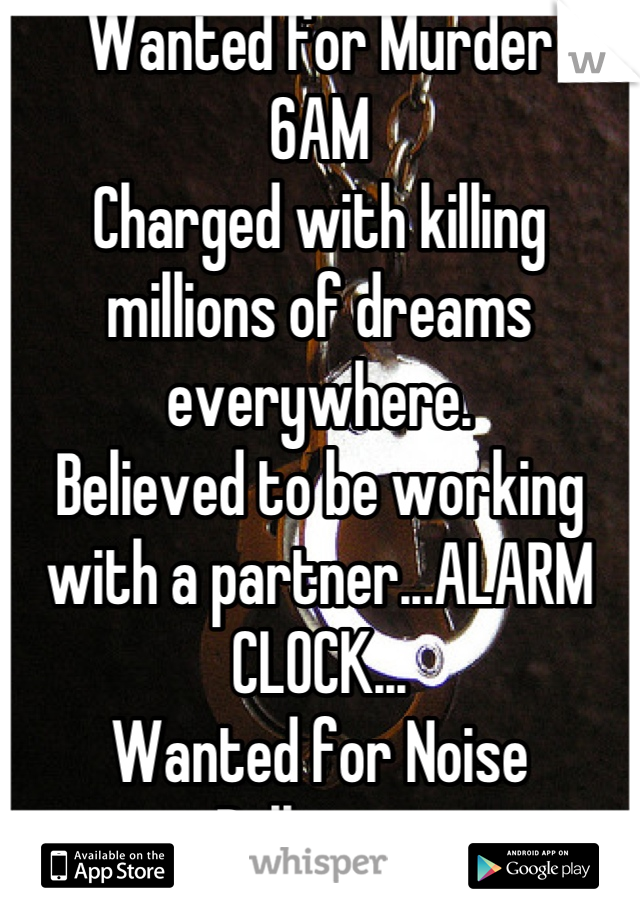Wanted for Murder 6AM Charged with killing millions of dreams everywhere. Believed to be working with a partner...ALARM CLOCK... Wanted for Noise Pollution.