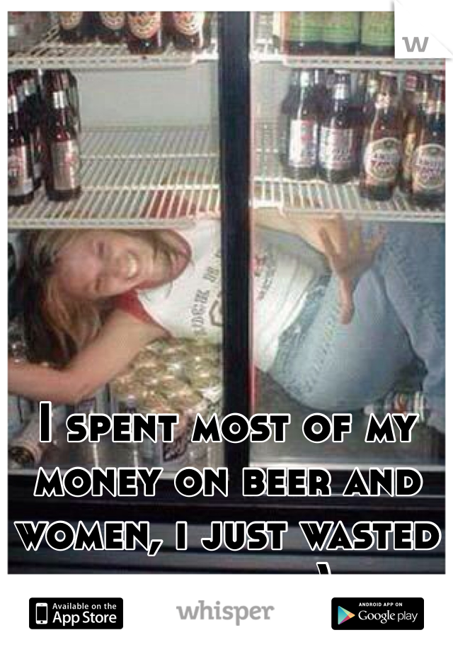 I spent most of my money on beer and women, i just wasted the rest :)