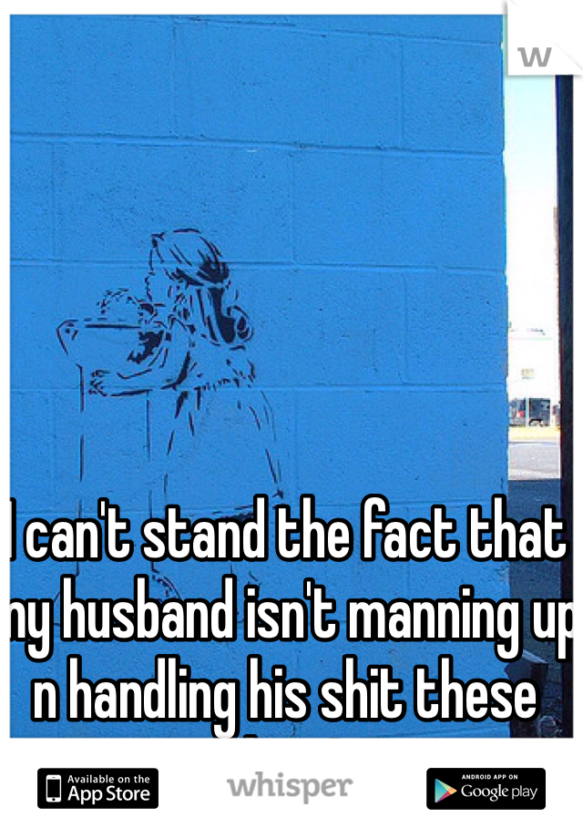 I can't stand the fact that my husband isn't manning up n handling his shit these days!