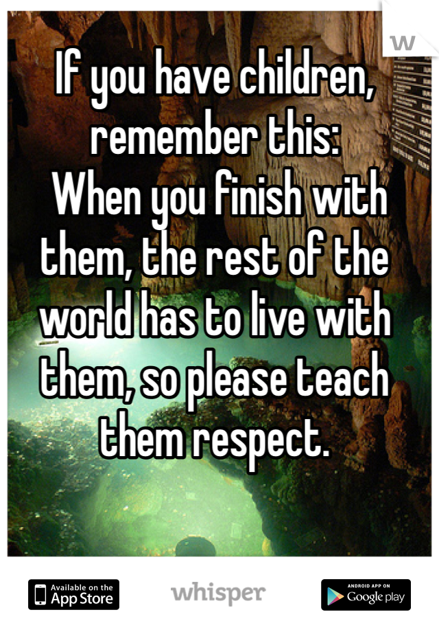 If you have children, remember this:  When you finish with them, the rest of the world has to live with them, so please teach them respect.