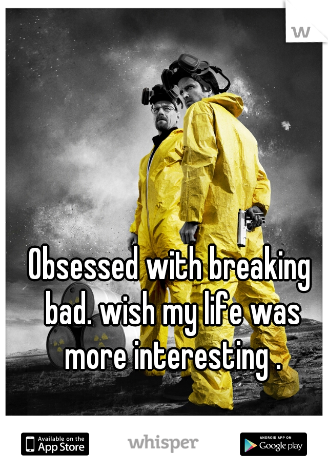 Obsessed with breaking bad. wish my life was more interesting .