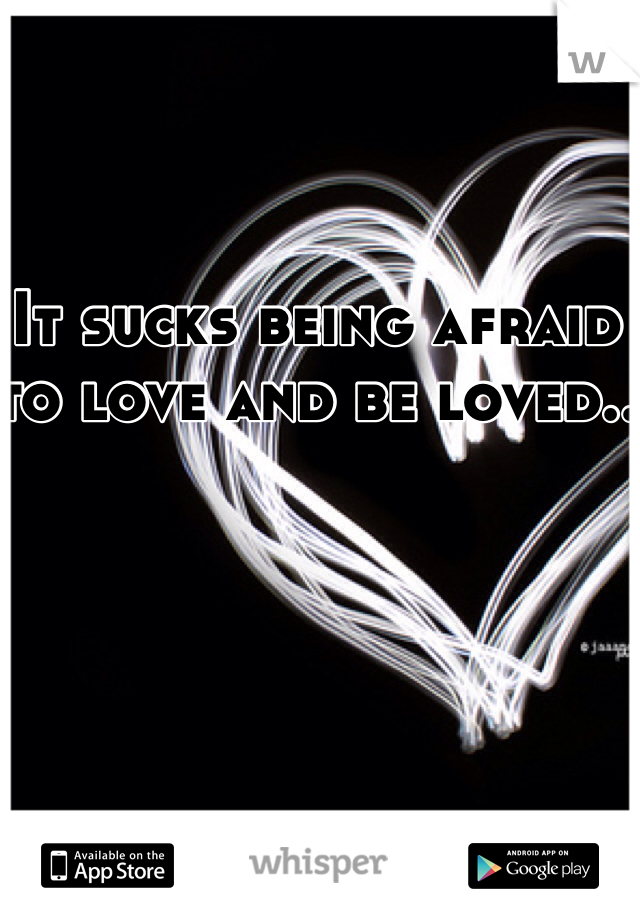 It sucks being afraid to love and be loved..