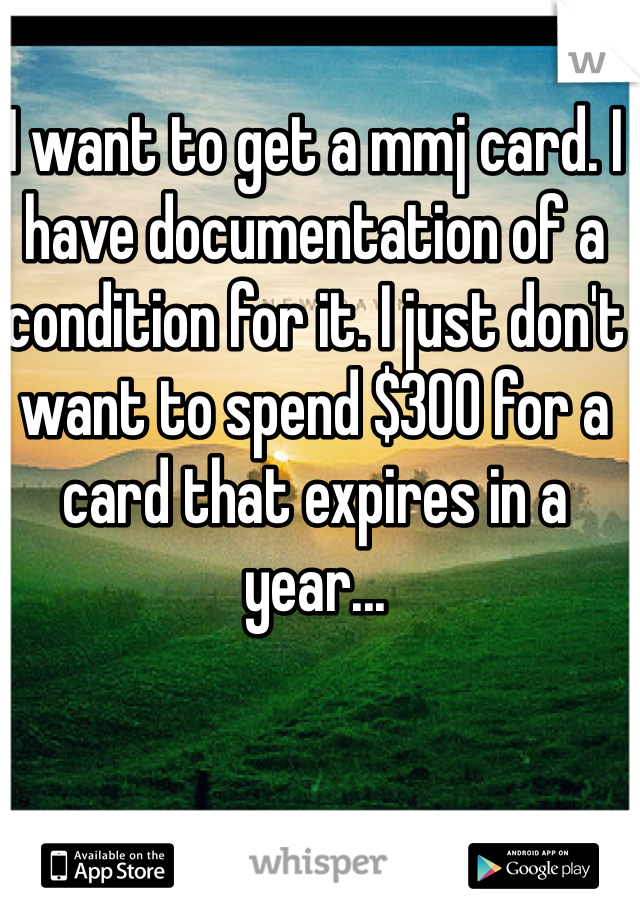 I want to get a mmj card. I have documentation of a condition for it. I just don't want to spend $300 for a card that expires in a year...