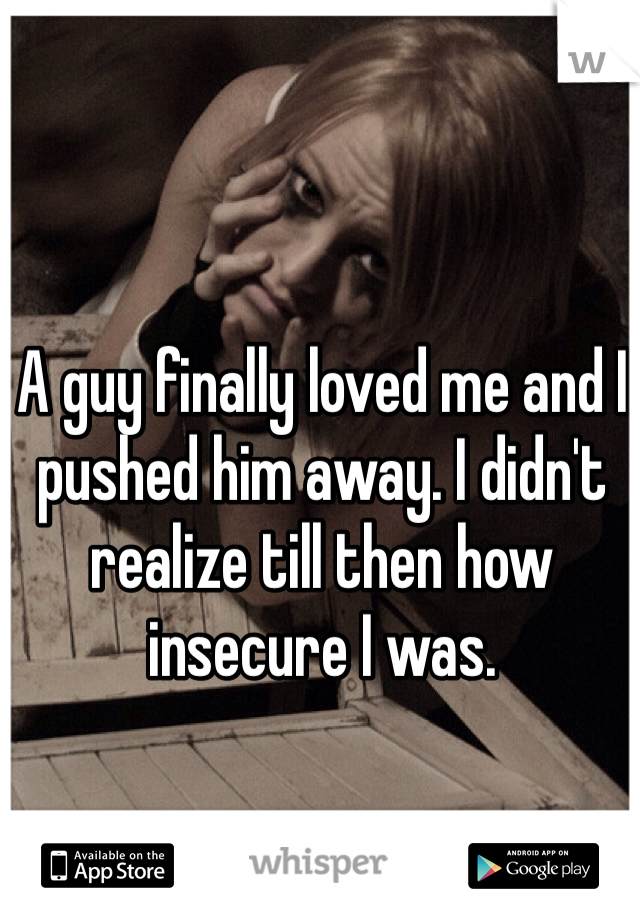 A guy finally loved me and I pushed him away. I didn't realize till then how insecure I was.