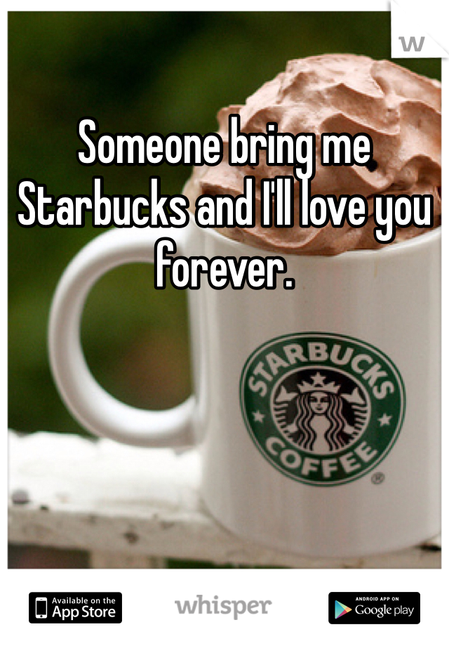 Someone bring me Starbucks and I'll love you forever.