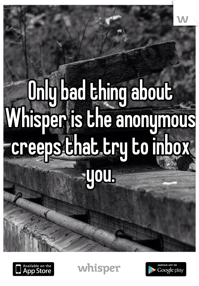 Only bad thing about Whisper is the anonymous creeps that try to inbox you.
