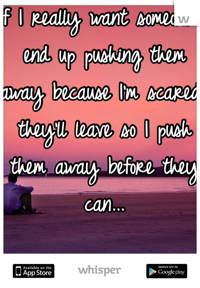 If I really want someone i end up pushing them away because I'm scared they'll leave so I push them away before they can...