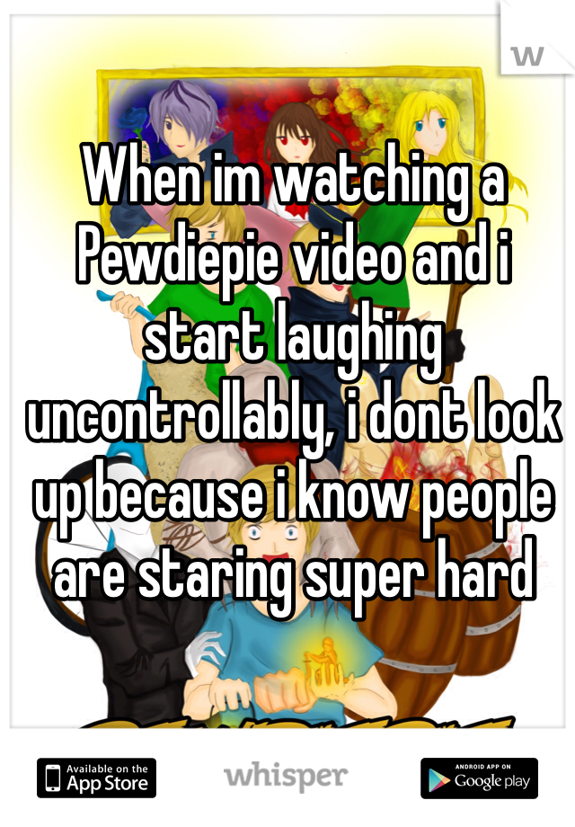 When im watching a Pewdiepie video and i start laughing uncontrollably, i dont look up because i know people are staring super hard