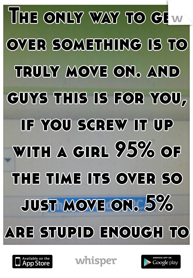 The only way to get over something is to truly move on. and guys this is for you, if you screw it up with a girl 95% of the time its over so just move on. 5% are stupid enough to take us back.