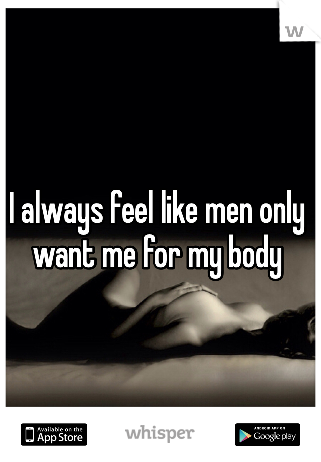 I always feel like men only want me for my body