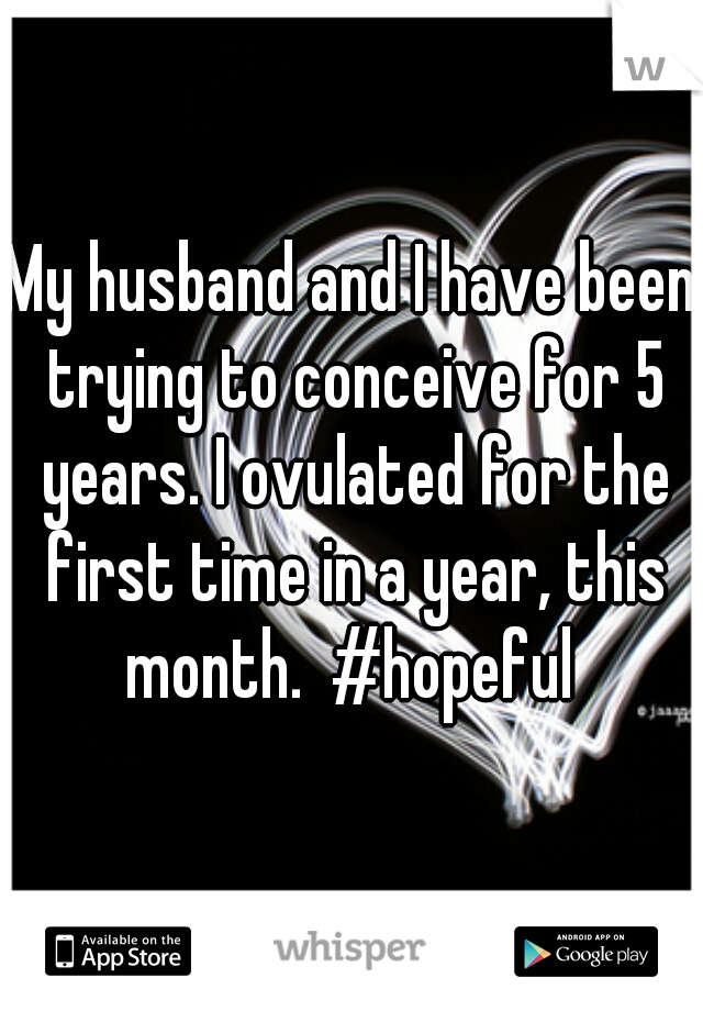 My husband and I have been trying to conceive for 5 years. I ovulated for the first time in a year, this month.  #hopeful