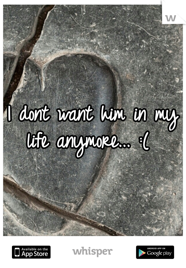 I dont want him in my life anymore... :(
