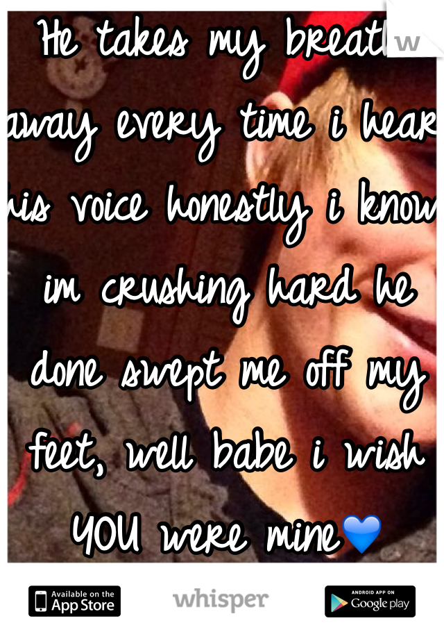 He takes my breathe away every time i hear his voice honestly i know im crushing hard he done swept me off my feet, well babe i wish YOU were mine💙