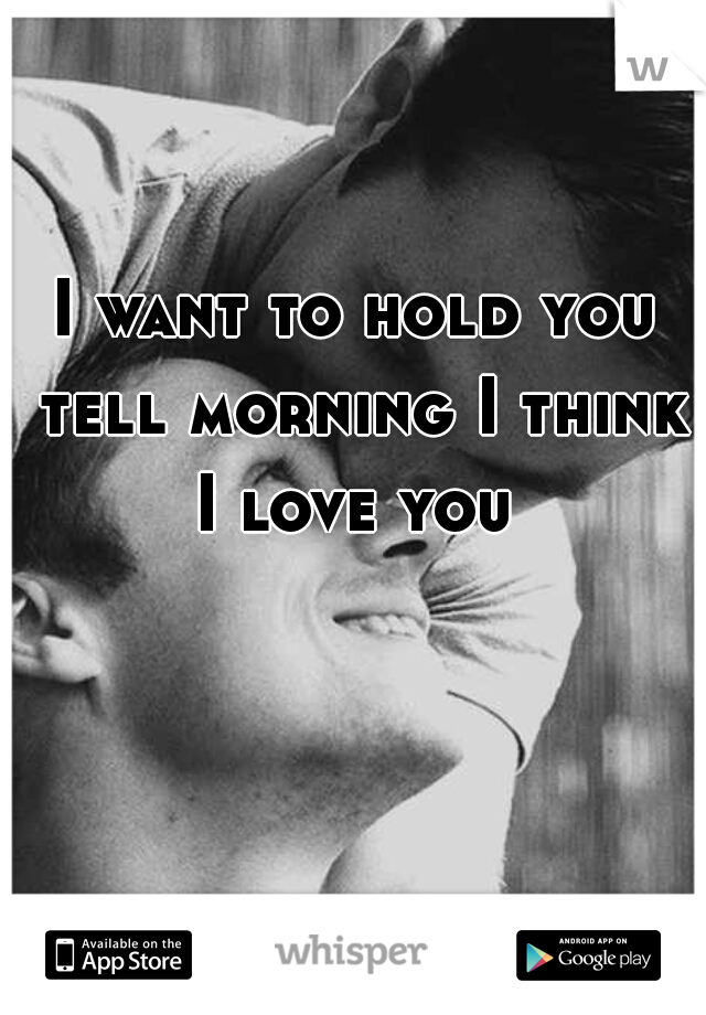 I want to hold you tell morning I think I love you