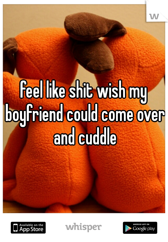 feel like shit wish my boyfriend could come over and cuddle
