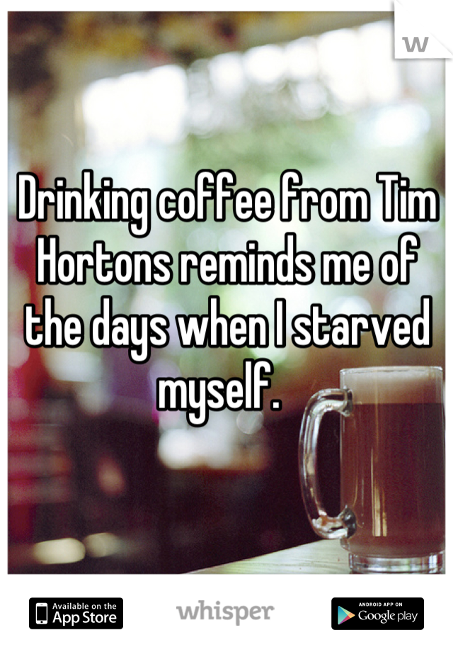 Drinking coffee from Tim Hortons reminds me of the days when I starved myself.