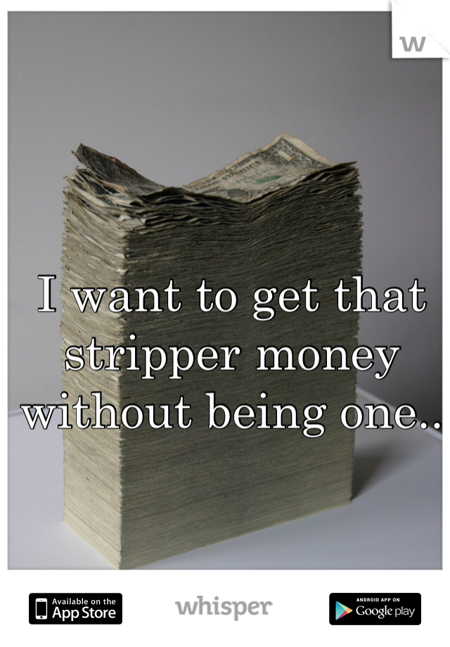 I want to get that stripper money without being one..