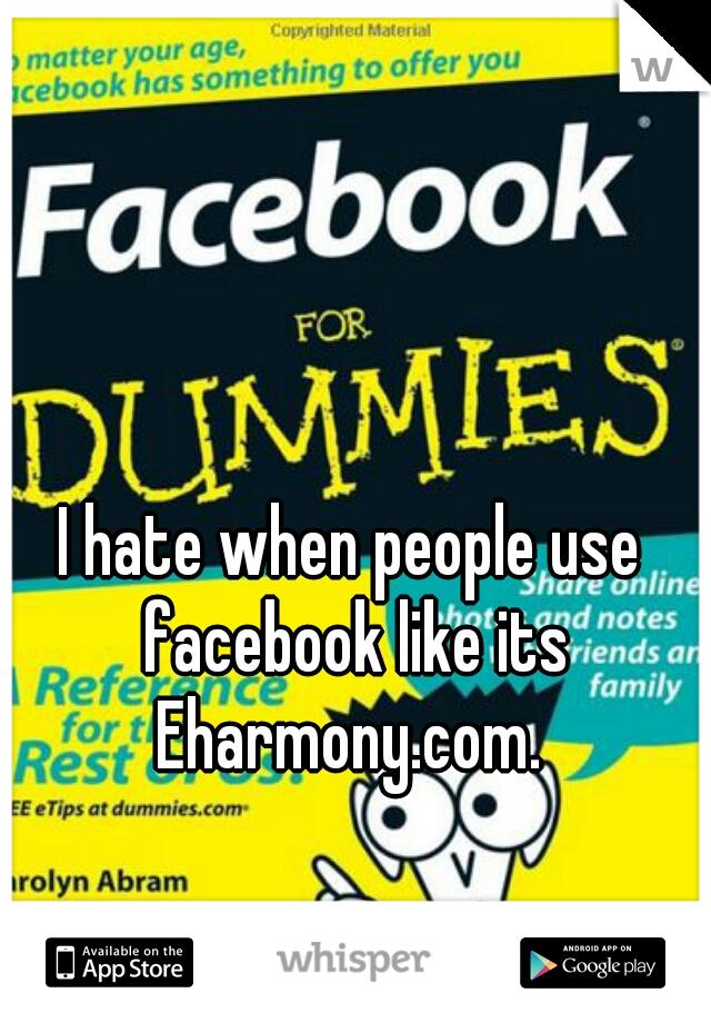 I hate when people use facebook like its Eharmony.com.