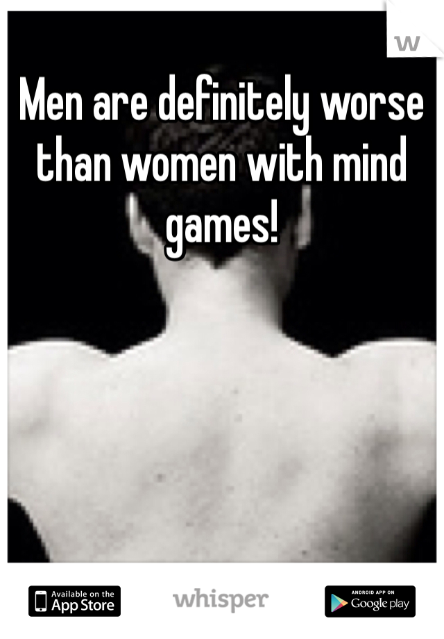 Men are definitely worse than women with mind games!