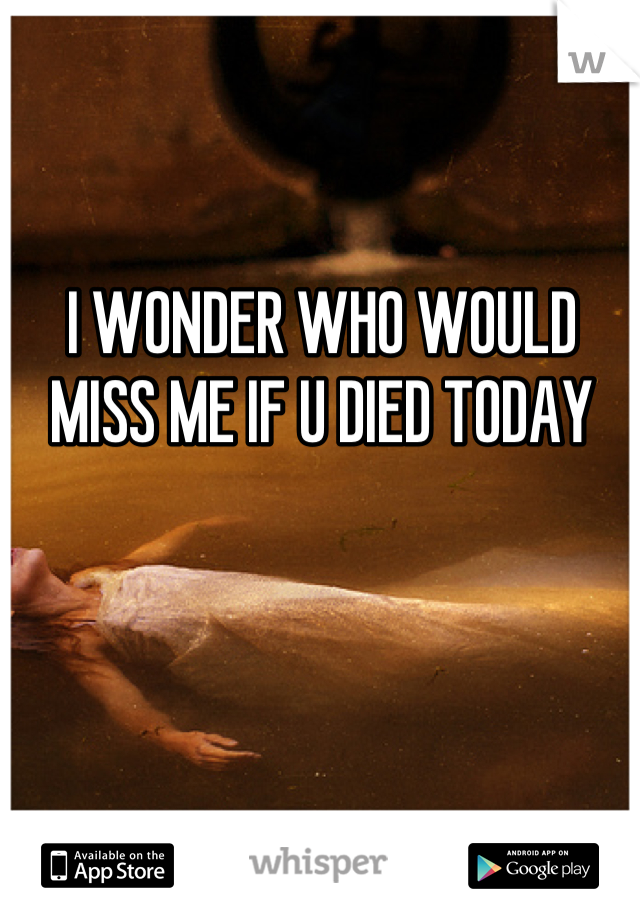I WONDER WHO WOULD MISS ME IF U DIED TODAY