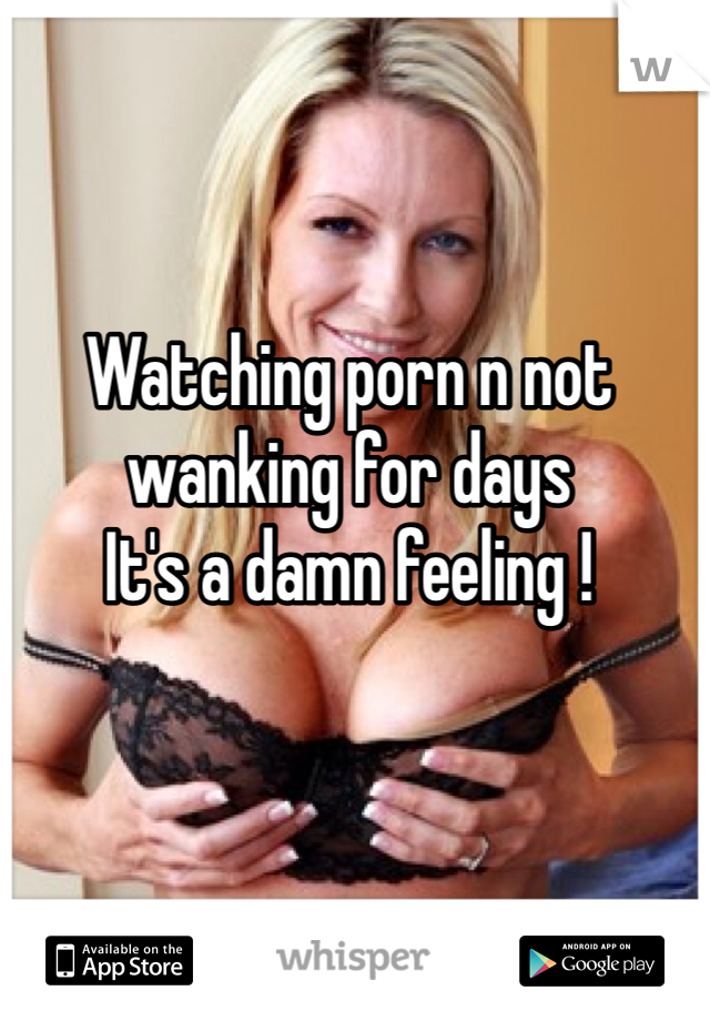 Watching porn n not wanking for days  It's a damn feeling !