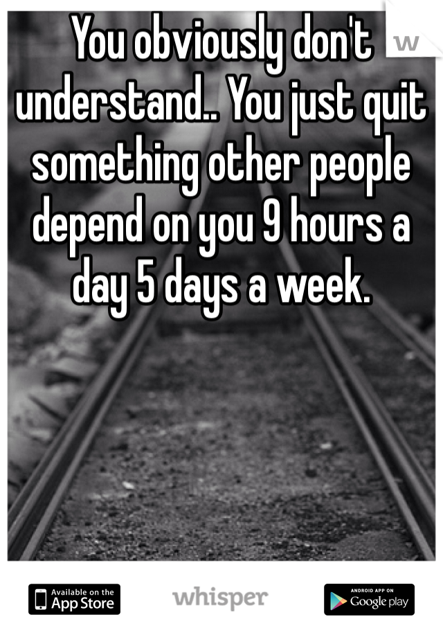 You obviously don't understand.. You just quit something other people depend on you 9 hours a day 5 days a week.