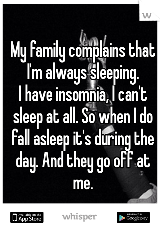 My family complains that I'm always sleeping. I have insomnia, I can't sleep at all. So when I do fall asleep it's during the day. And they go off at me.