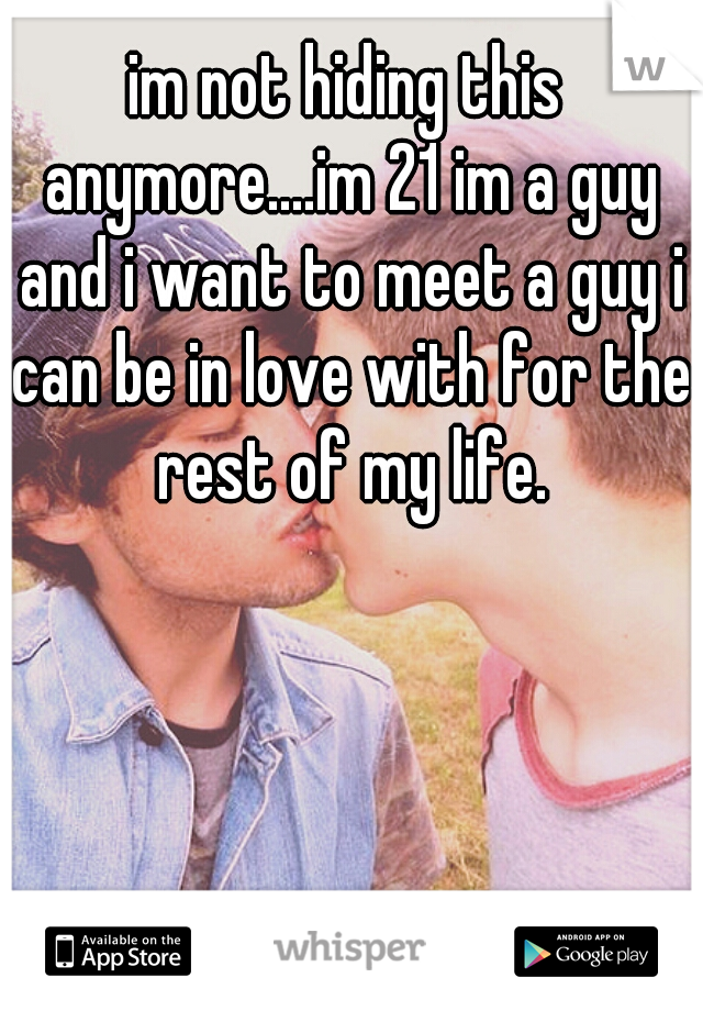 im not hiding this anymore....im 21 im a guy and i want to meet a guy i can be in love with for the rest of my life.