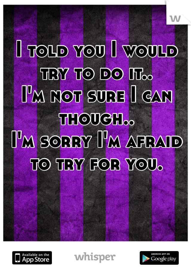 I told you I would try to do it.. I'm not sure I can though.. I'm sorry I'm afraid to try for you.