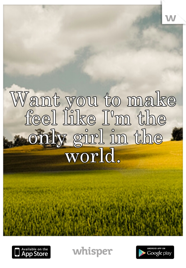 Want you to make feel like I'm the only girl in the world.