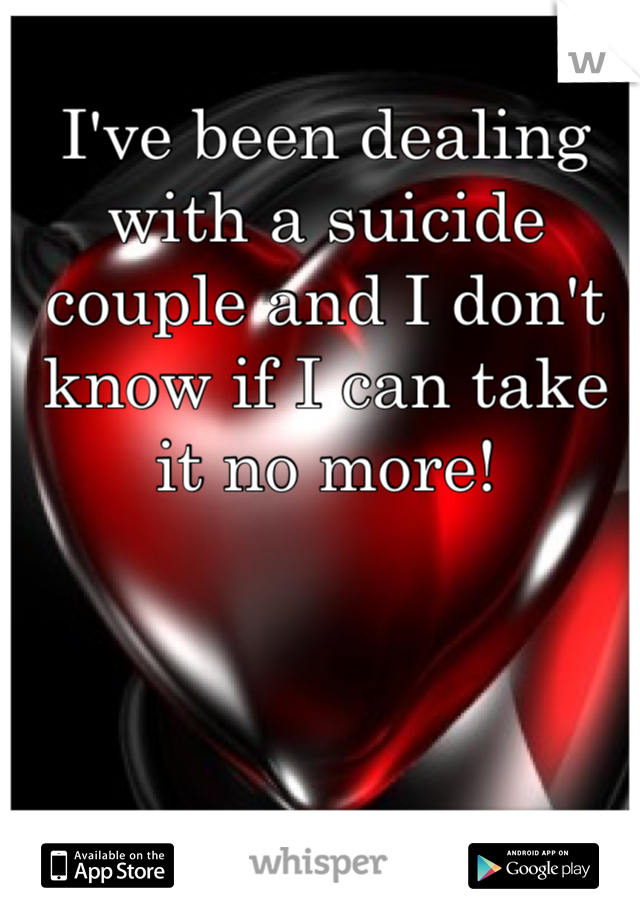 I've been dealing with a suicide couple and I don't know if I can take it no more!