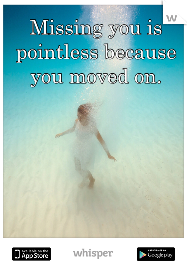 Missing you is pointless because you moved on.