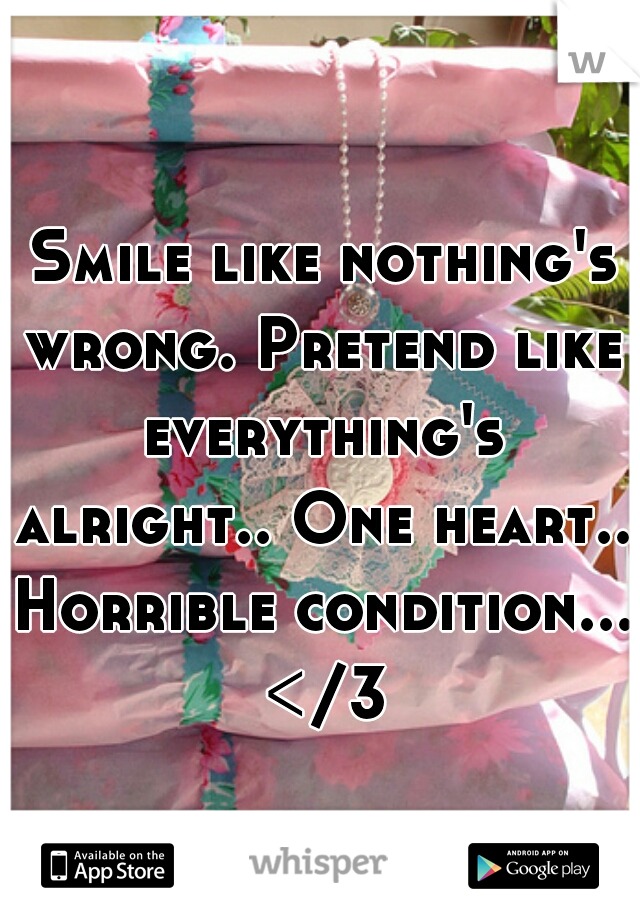 Smile like nothing's wrong. Pretend like everything's alright.. One heart.. Horrible condition... </3