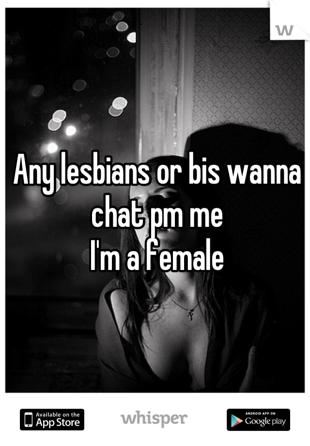 Any lesbians or bis wanna chat pm me  I'm a female
