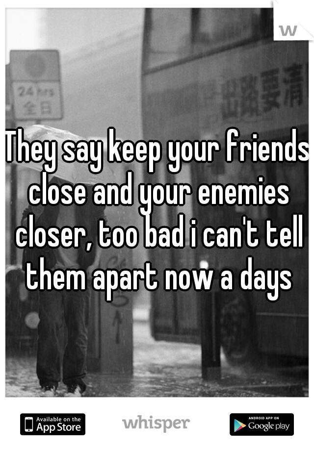 They say keep your friends close and your enemies closer, too bad i can't tell them apart now a days