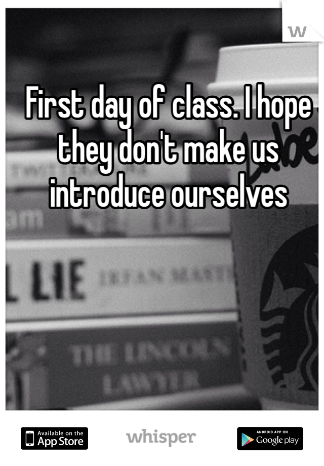 First day of class. I hope they don't make us introduce ourselves