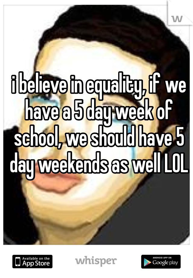 i believe in equality, if we have a 5 day week of school, we should have 5 day weekends as well LOL