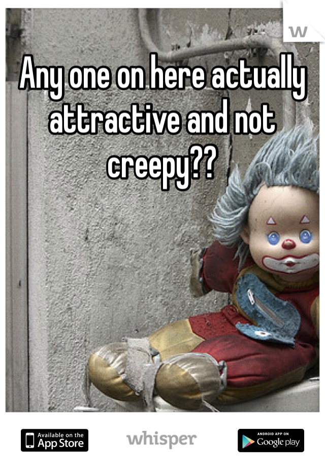 Any one on here actually attractive and not creepy??