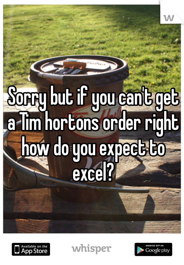 Sorry but if you can't get a Tim hortons order right how do you expect to excel?