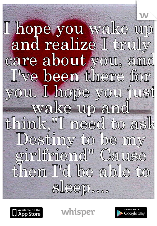 """I hope you wake up and realize I truly care about you, and I've been there for you. I hope you just wake up and think,""""I need to ask Destiny to be my girlfriend"""" Cause then I'd be able to sleep...."""