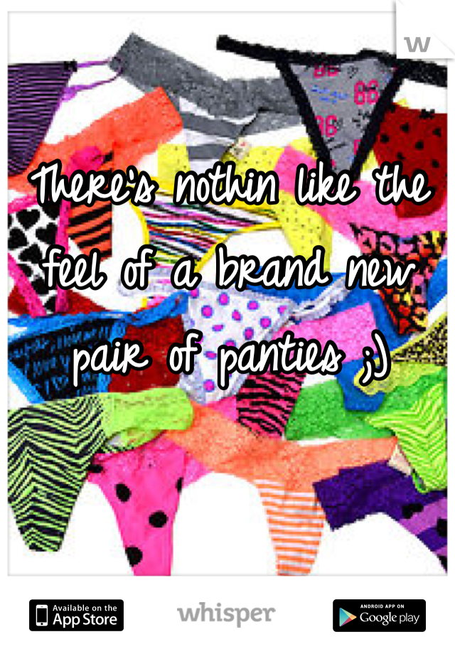 There's nothin like the feel of a brand new pair of panties ;)